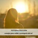 Fotoprotección: consejos para cuidar y protegerte del sol